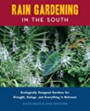 Rain Gardening in the South: Ecologically Designed Gardens for Drought, Deluge and Everything in Between