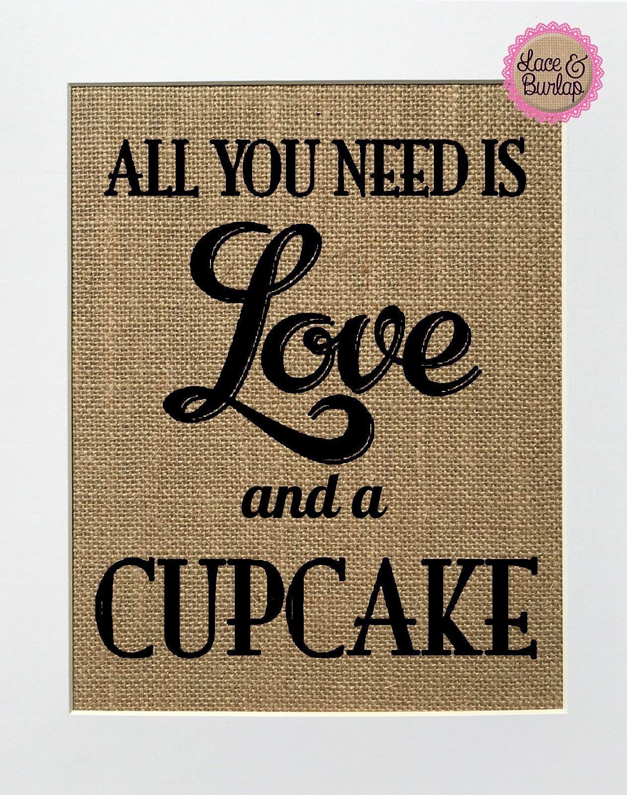 8x10 UNFRAMED All You Need Is Love And A Cupcake/Burlap Print Sign/Rustic Country Shabby Chic Vintage Wedding & Party Decor Sign Love House Sign Wedding Gift Home Decor Sweets Lover by Lace & Burlap Shop