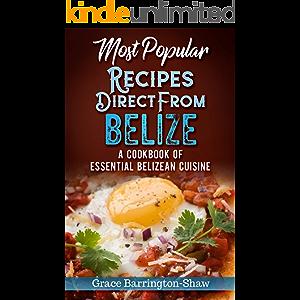 Most Popular Recipes Direct From Belize: A Cookbook of Essential Belizean Cuisine