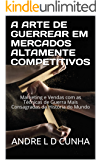 A ARTE DE GUERREAR EM MERCADOS ALTAMENTE COMPETITIVOS: Marketing e Vendas com as Técnicas de Guerra Mais Consagradas da História do Mundo (Sucesso e Vendas Livro 2)