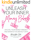 Unleash Your Inner Money Babe: Uplevel Your Money Mindset and Manifest 1,000 In 21 Days