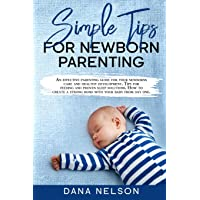 Simple Tips for Newborn Parenting: An effective parenting guide for your newborns care and healthy development. Tips for feeding and proven sleep solutions. How to create a strong bond with your baby