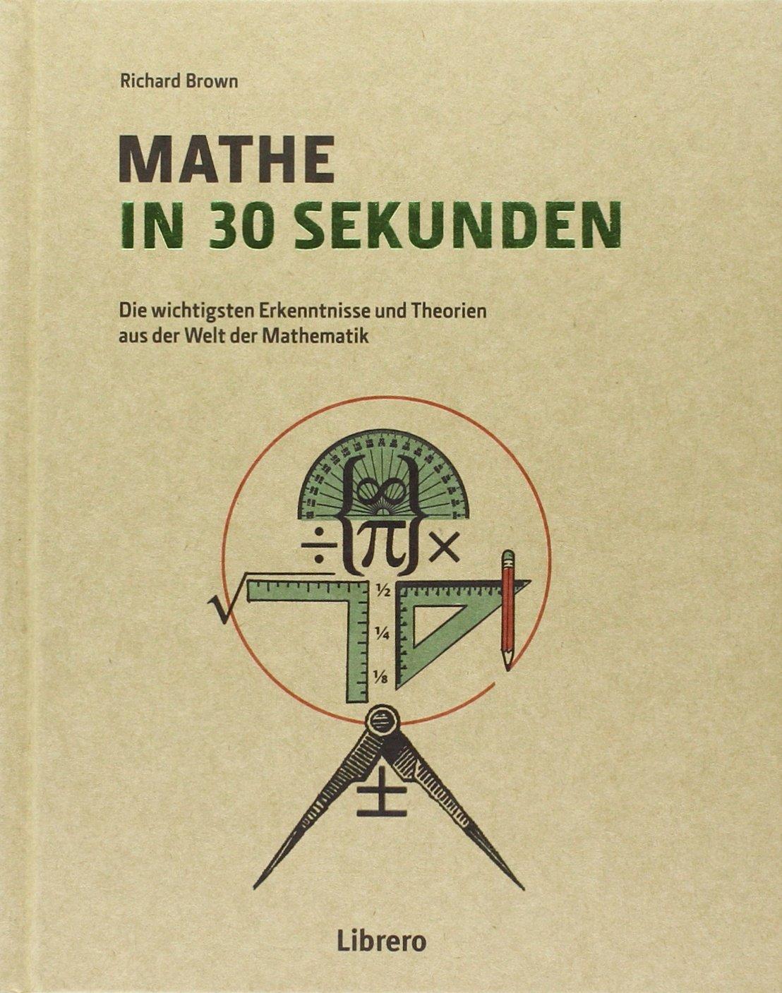 Mathe in 30 Sekunden: Mathematischen Theorien leicht verständlich gemacht Gebundenes Buch – 1. September 2015 Richard Brown Librero 9089985948 Mathematik / Sonstiges