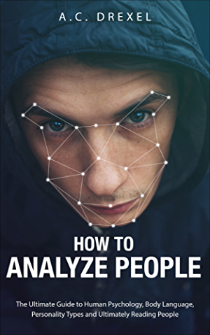 How to Analyze People: The Ultimate Guide to Human Psychology; Body Language; Personality Types and Ultimately Reading People (Analyze People; Read People; Body Language; Human Behavior)