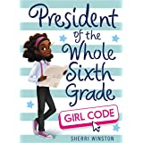 President of the Whole Sixth Grade: Girl Code (President Series Book 3)