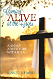 Coming Alive at the Cross: A 40 Day Adventure with Jesus