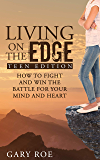 Living on the Edge: How to Fight and Win the Battle for Your Mind and Heart (Teen Edition)