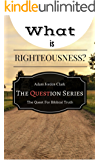 What Is Righteousness and Do I Need It? (The Question Series: The Quest for Biblical Truth Book 1)