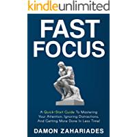 Fast Focus: A Quick-Start Guide To Mastering Your Attention, Ignoring Distractions, And Getting More Done In Less Time! (English Edition)