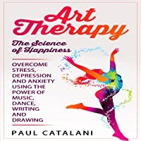 Art Therapy: The Science of Happiness: Overcome Stress, Depression and Anxiety Using the Power of Music, Dance, Writing and Drawing