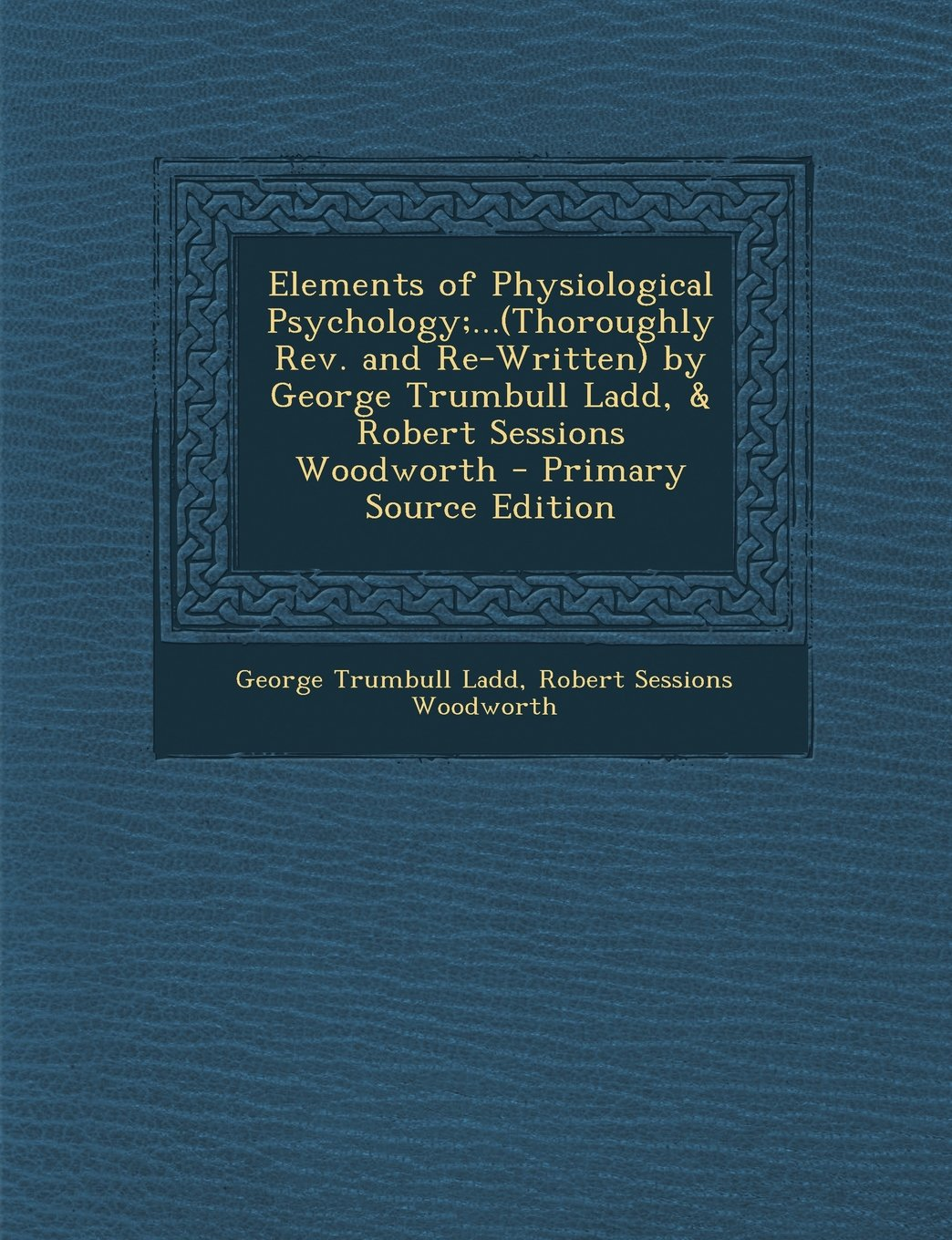 Elements of Physiological Psychology;...(Thoroughly REV. and Re-Written) by George Trumbull Ladd, & Robert Sessions Woodworth - Primary Source Edition PDF