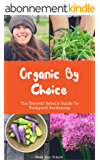 Organic By Choice: The (Secret) Rebel's Guide To Backyard Gardening: Grow your own organic food with this gardening guide! (English Edition)