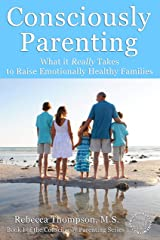 Consciously Parenting: What it Really Takes to Raise Emotionally Healthy Families Kindle Edition