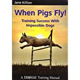 When Pigs Fly! - Training Success with Impossible Dogs