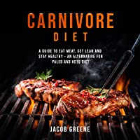 Carnivore Diet: Eat Meat, Get Lean, and Stay Healthy - An Alternative for Paleo and Keto Diet