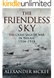 The Friendless Sky: The Great Saga of War in the Air, 1914-1918