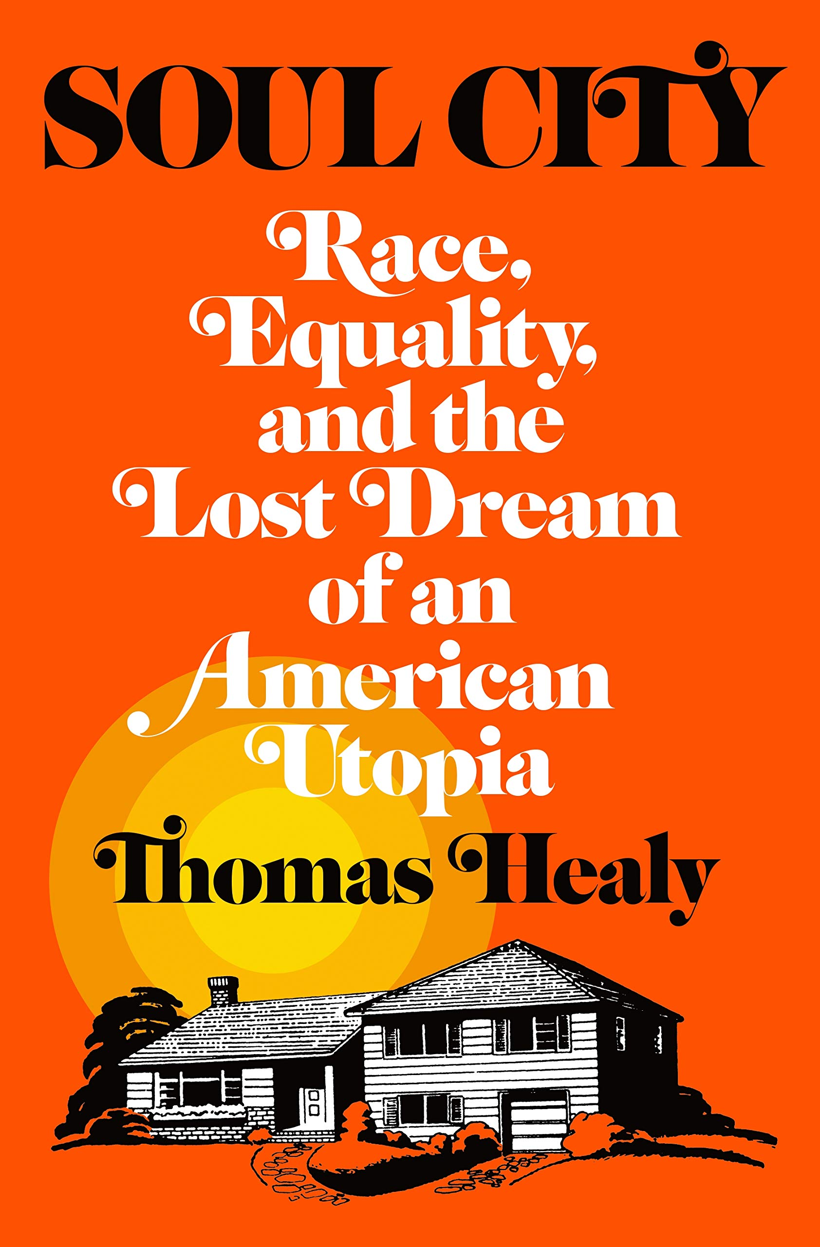 Soul City: Race, Equality, and the Lost Dream of an American Utopia: Healy, Thomas: 9781627798624: Amazon.com: Books