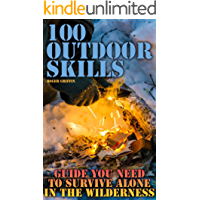 100 Outdoor Skills: Guide You Need To Survive Alone In The Wilderness