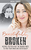 Beautifully Broken: Helping You to Push Past The Broken Parts to Find Your Inner and Outer Beauty