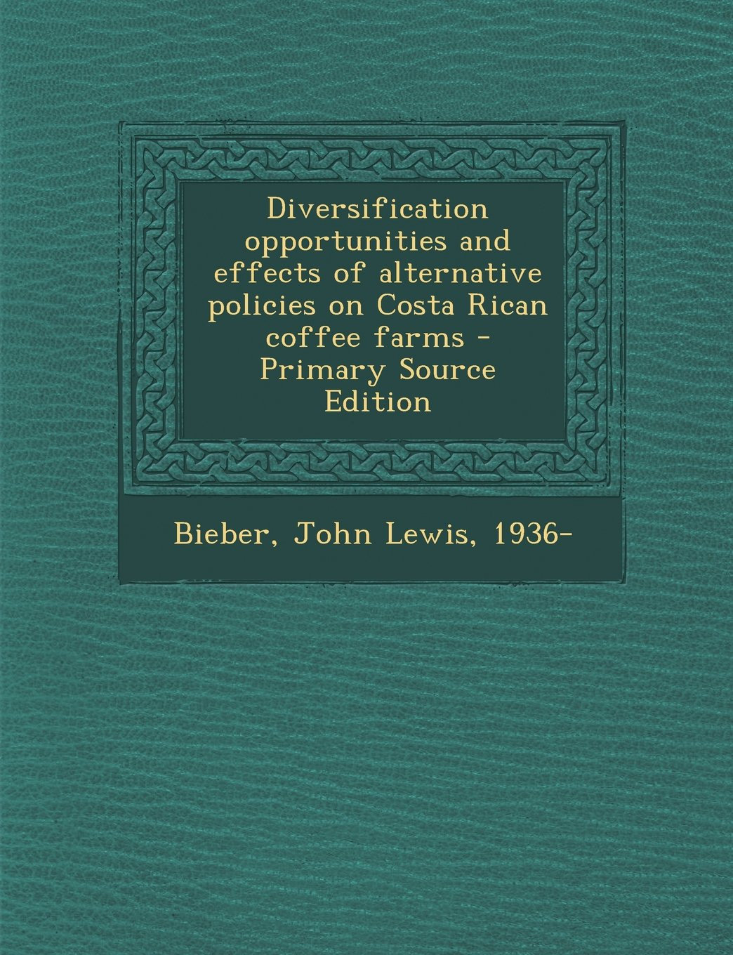 Diversification Opportunities and Effects of Alternative Policies on Costa Rican Coffee Farms - Primary Source Edition