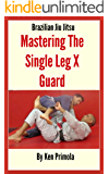 Brazilian Jiu Jitsu: Single Leg X Guard Mastery: How To Quickly Learn the Single Leg X Guard
