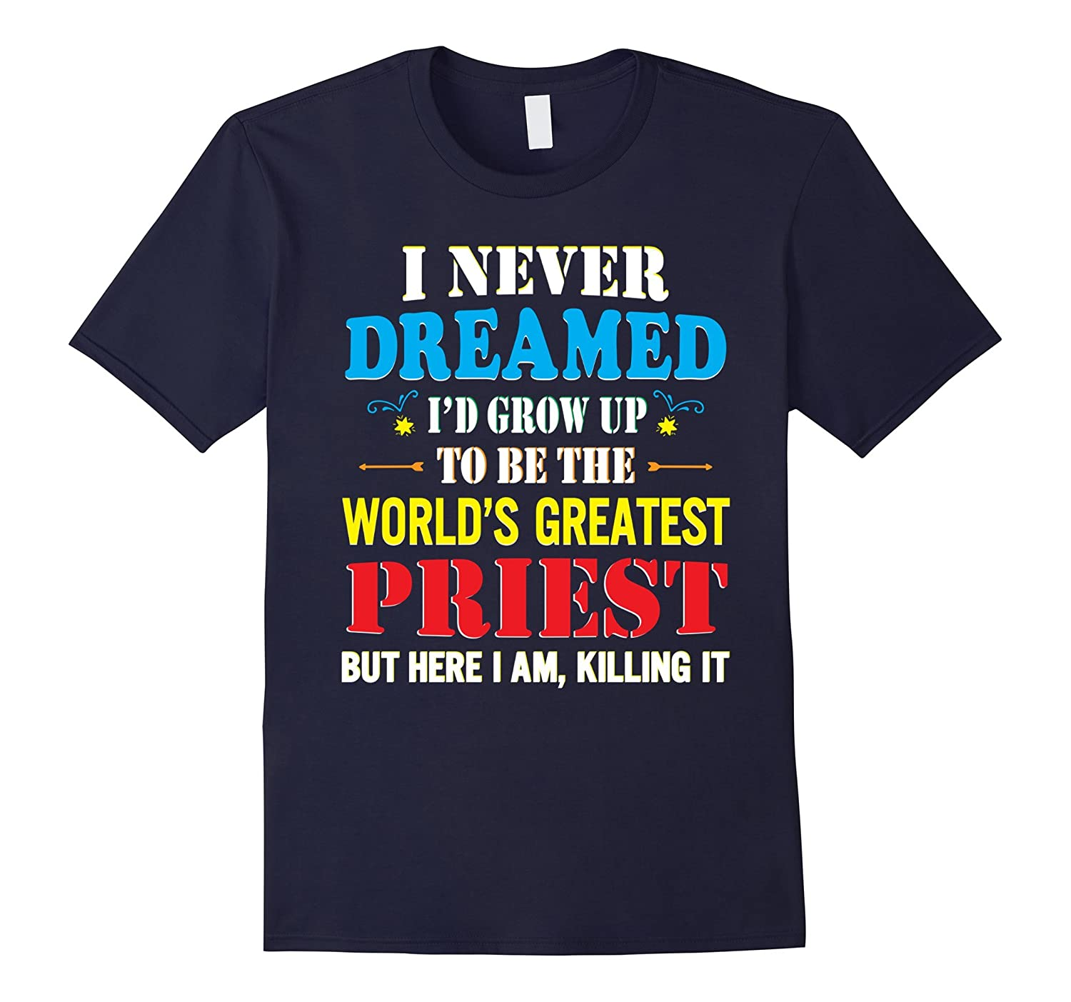 I Never Dreamed Id Grow Up The World Greatest Priest Shirt-TJ