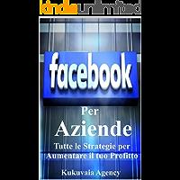 Facebook per Aziende : Sei un azienda o professionista, fai crescere il tuo business con Facebook in metodi semplici e redditivi