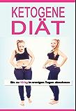Ketogene Diät: Bis zu 10 kg in wenigen Tagen abnehmen (Low Carb Diät, Diätplan, Ernährungsplan, Ketogene Ernährung, ketogene Rezepte, ketogen, kohlenhydratfreie Ernährung, Eiweißdiät,)