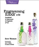 Programming Elixir ≥ 1.6: Functional |> Concurrent |> Pragmatic |> Fun