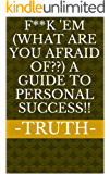 F**k 'em (What are you afraid of??) A Guide To Personal Success!!