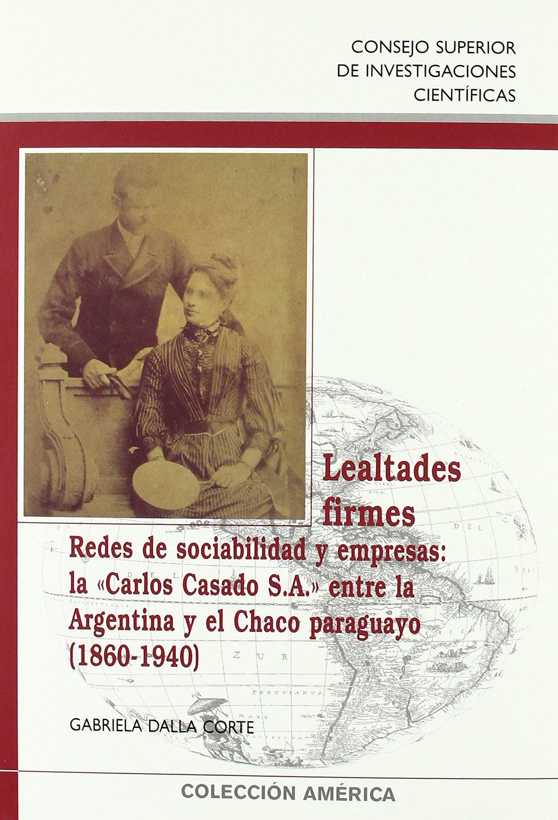 Lealtades firmes: Redes de sociabilidad y empresas: laCarlos Casado S.A. entre la Argentina y el Chaco paraguayo 1860-1940 Colección América: Amazon.es: ...