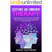 Acceptance and Commitment Therapy: The Ultimate Guide to Using ACT to Treat Stress, Anxiety, Depression, OCD, and More…