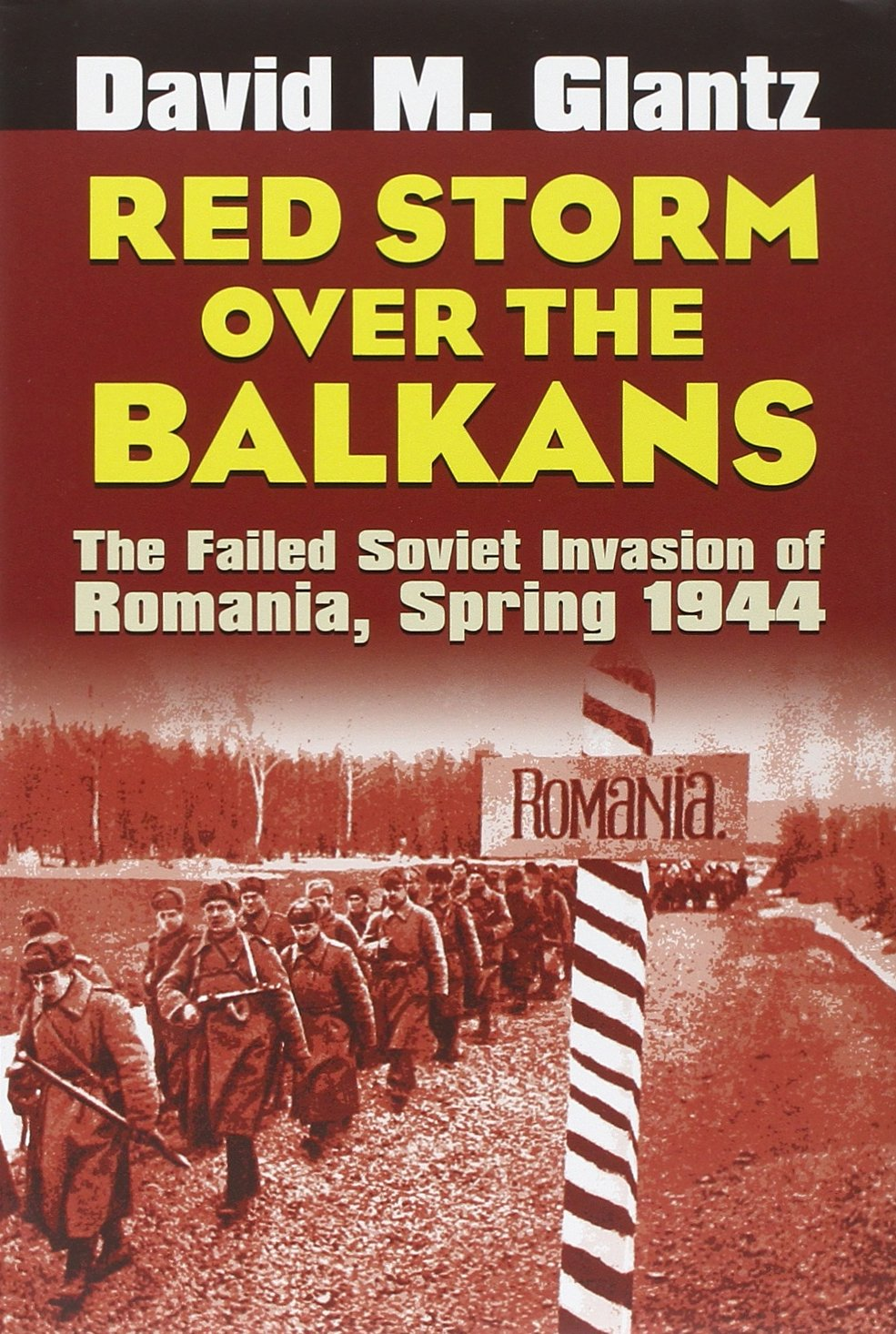 red storm over the balkans the failed soviet invasion of romania spring 1944 modern war studies david m glantz 9780700614653 amazoncom books