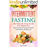 Intermittent Fasting: The Step By Step Guide For Beginners: Effective Path To Optimal Health And Healthy Weight Loss