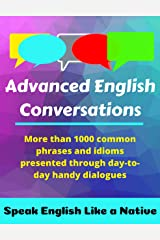 Advanced English Conversations: Speak English Like a Native: More than 1000 common phrases and idioms presented through day-to-day handy dialogues (English Mastery Book 1) Kindle Edition