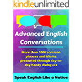 Advanced English Conversations: Speak English Like a Native: More than 1000 common phrases and idioms presented through…