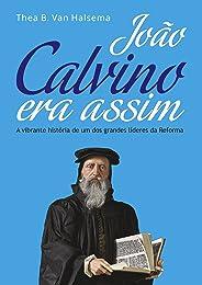 João Calvino Era Assim: A vibrante história de um dos grandes líderes da Reforma