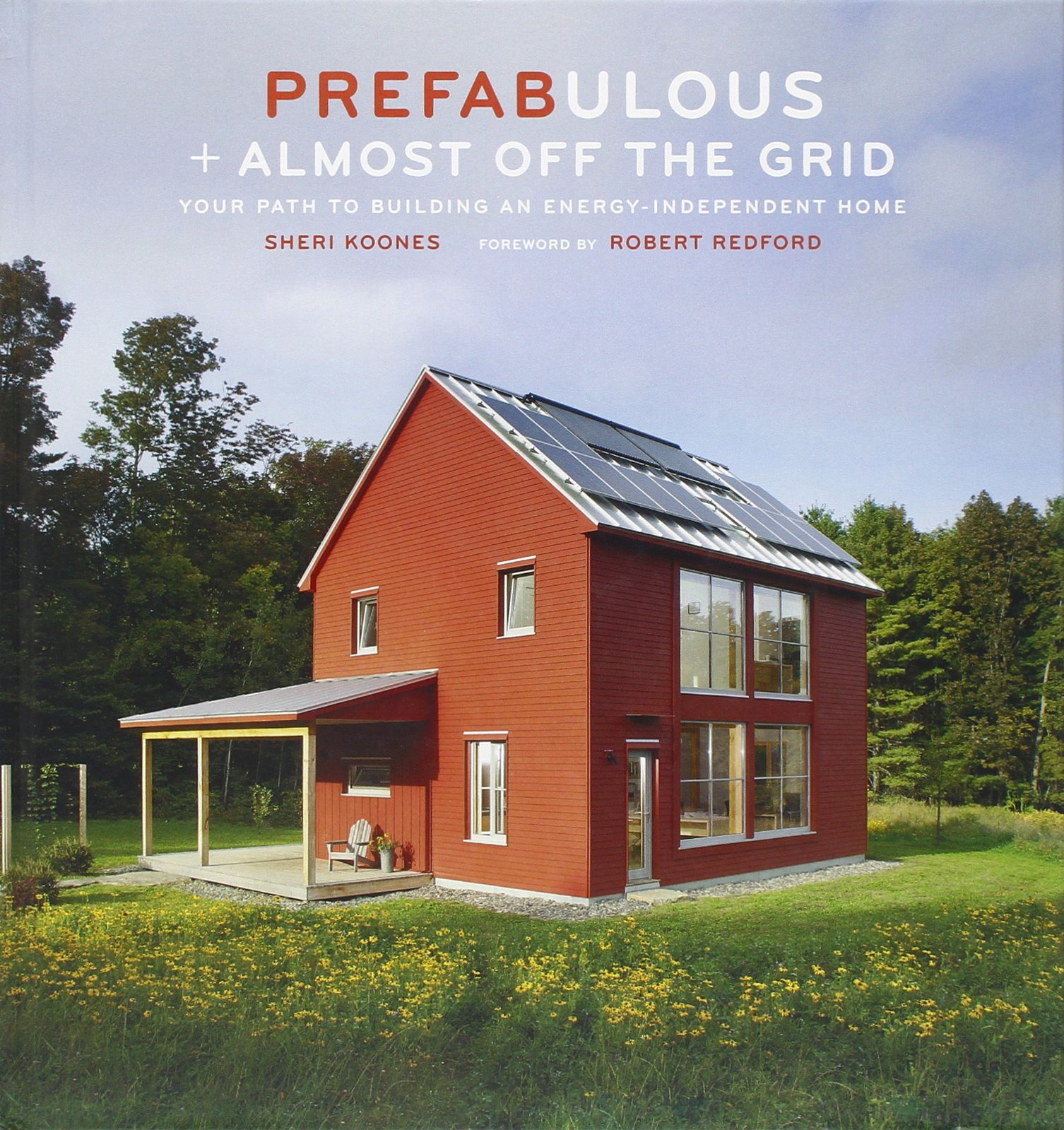 Building off grid homes - Prefabulous Almost Off The Grid Your Path To Building An Energy Independent Home Sheri Koones Robert Redford 9781419703256 Amazon Com Books