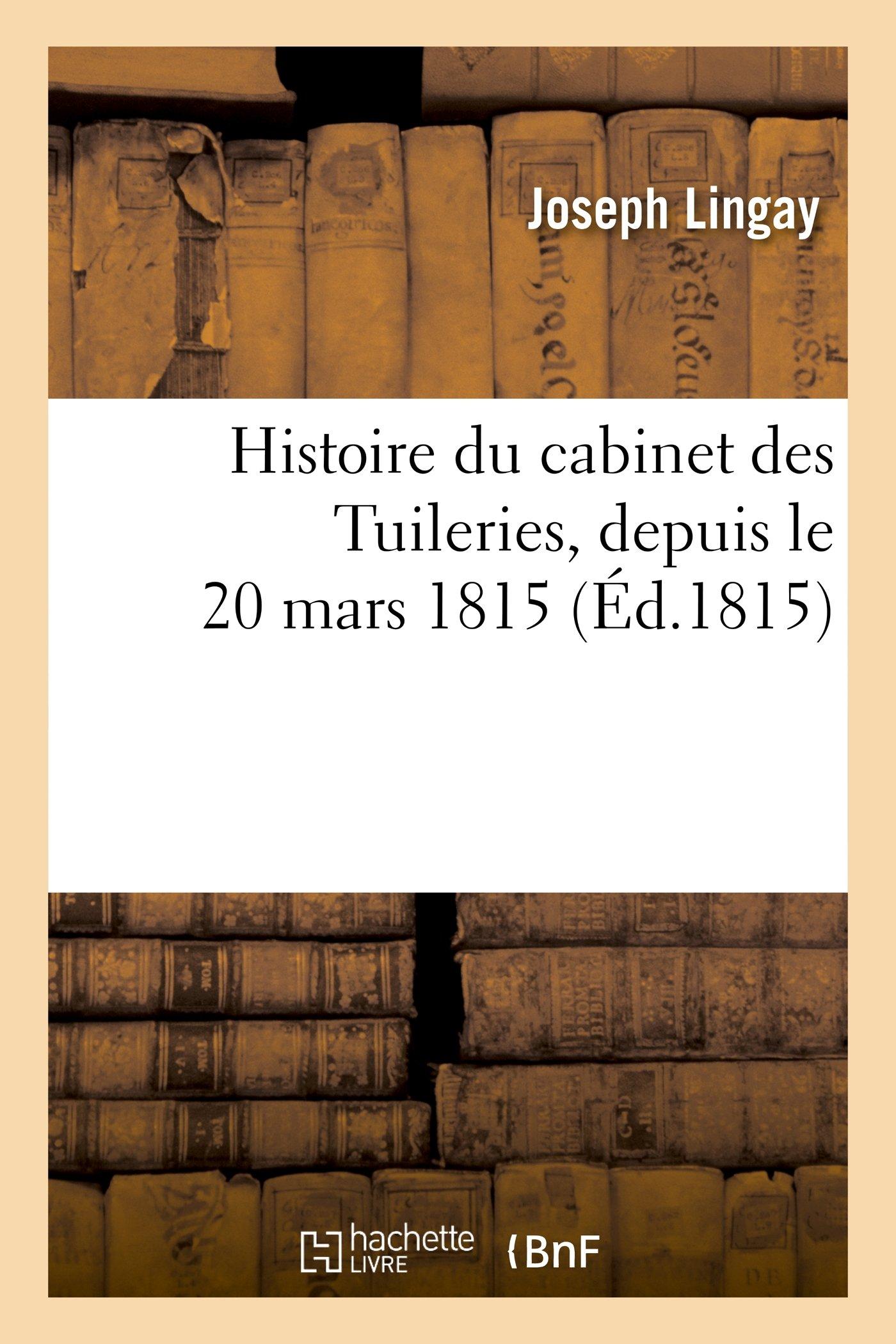 Histoire Du Cabinet Des Tuileries, Depuis Le 20 Mars 1815, Et de La Conspiration Qui a Ramene (French Edition) pdf