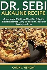 DR. SEBI ALKALINE RECIPE: A Complete Guide On Dr. Sebi's Alkaline Electric Recipes Using The Sebian Food List And Ingredients (Dr. Sebi Books Book 4) Kindle Edition
