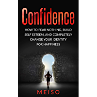 Confidence: How To Fear Nothing, Build Self-Esteem, And Completely Change Your Identity For Happiness (English Edition)