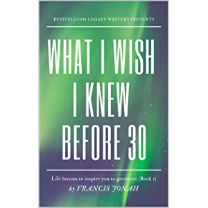 What I Wish I Knew Before 30: Life Lessons To Inspire You To Greatness(Alpha) (Inspiring Stories Book 1)