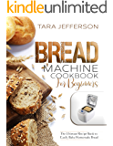 BREAD MACHINE COOKBOOK FOR BEGINNERS: The Ultimate Recipe Book to Easily Bake Homemade Bread