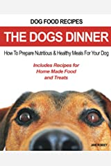 Dog Food Recipes, The Dogs Dinner: How to Prepare Nutritious and Healthy Meals for Your Dog. Includes Recipes For Home Made Food and Treats Kindle Edition