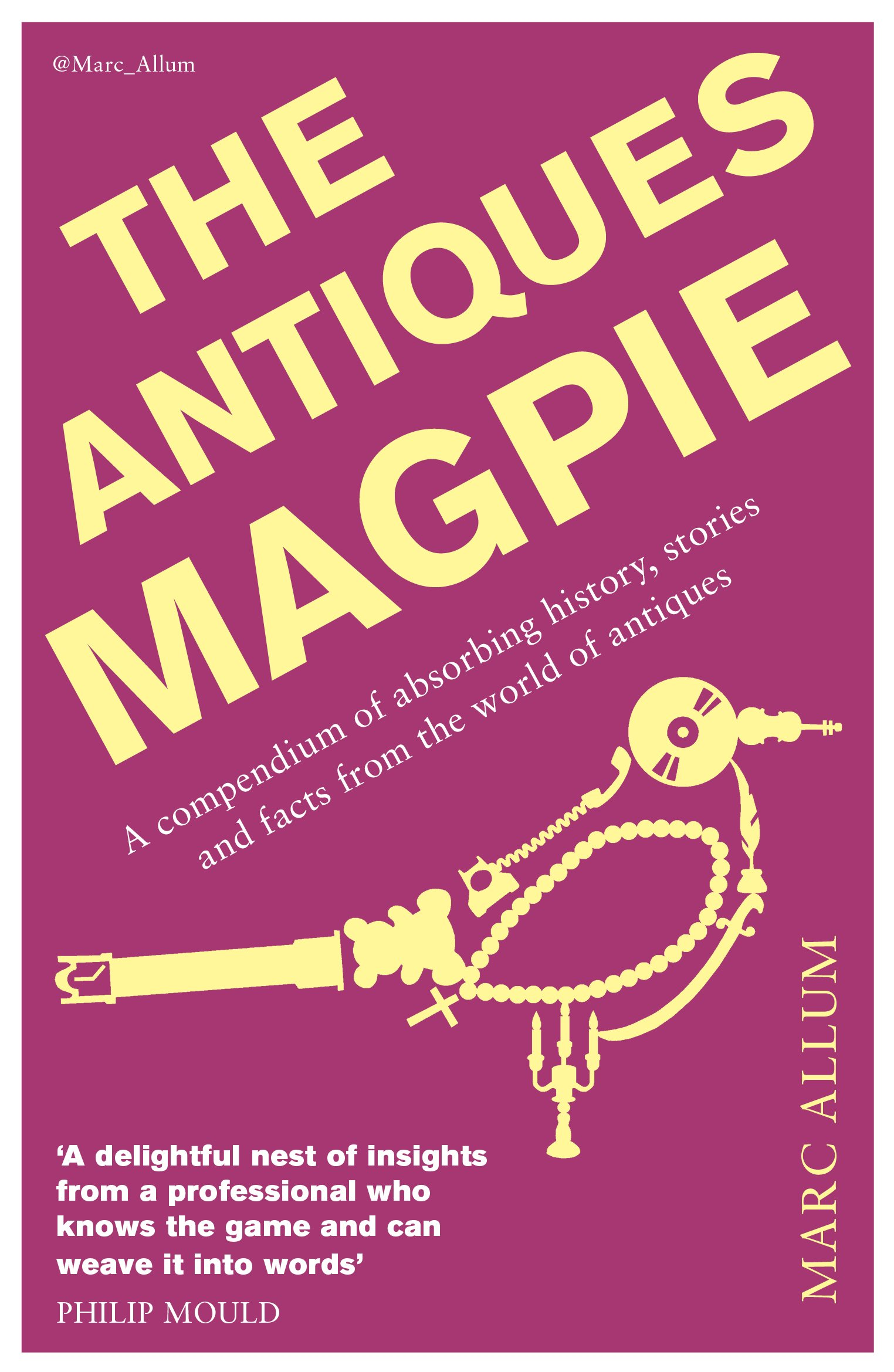 The Antiques Magpie: A Compendium of Absorbing History, Stories, and Facts from the World of Antiques