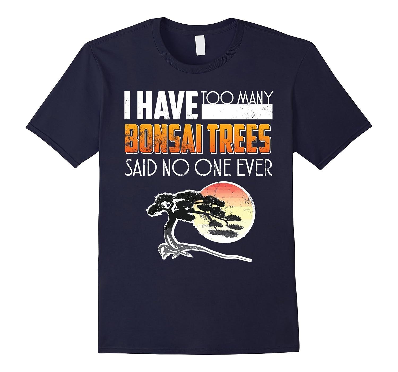 Bonsai Shirt I Have Too Many Bonsai Trees Said No One Ever-FL