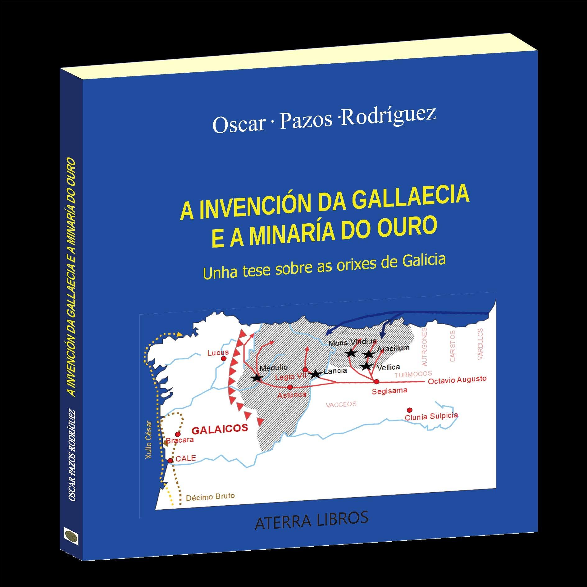 A INVENCIÓN DA GALLAECIA E A MINARÍA DO OURO.: Unha tese sobre as orixes de Galicia: Amazon.es: Pazos Rodríguez, Oscar: Libros
