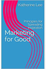 Marketing for Good: Principles for Spreading Inspiration Kindle Edition