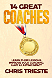 14 Great Coaches: Learn Their Lessons, Improve Your Coaching, Have A Lasting Impact (English Edition)