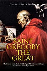 Saint Gregory the Great: The History of the Early Middle Ages' Most Influential Pope and the Rise of the Papal States Kindle Edition